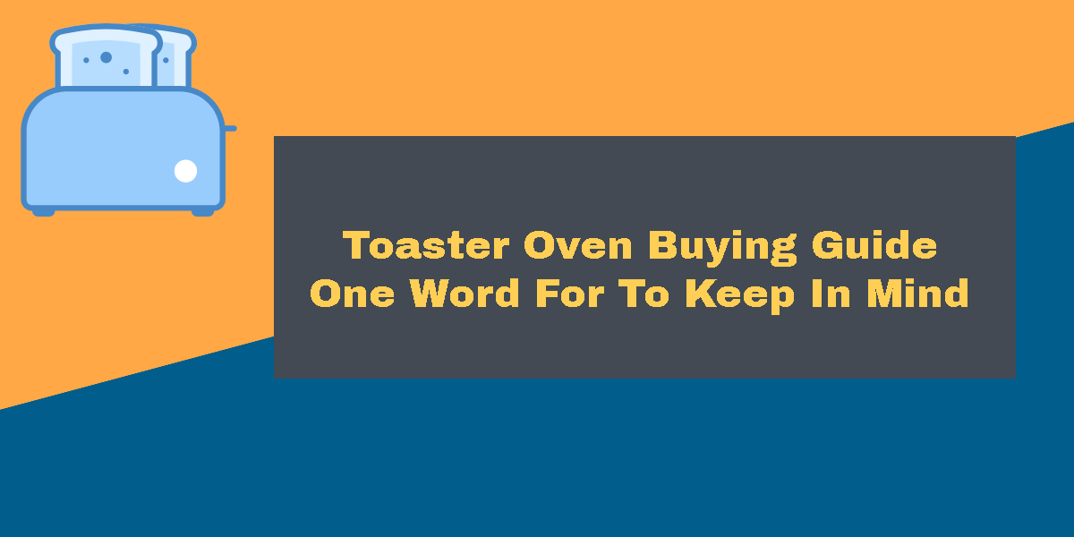 Toaster Oven Buying Guide One Word For To Keep In Mind